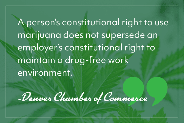 """A person's constitutional right to use marijuana does not supersede an employer's constitutional right to maintain a drug-free work environment."" -Denver Chamber of Commerce"
